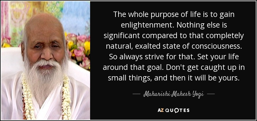 The whole purpose of life is to gain enlightenment. Nothing else is significant compared to that completely natural, exalted state of consciousness. So always strive for that. Set your life around that goal. Don't get caught up in small things, and then it will be yours. - Maharishi Mahesh Yogi