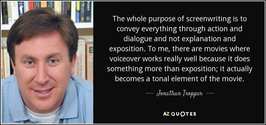 The whole purpose of screenwriting is to convey everything through action and dialogue and not explanation and exposition. To me, there are movies where voiceover works really well because it does something more than exposition; it actually becomes a tonal element of the movie. - Jonathan Tropper