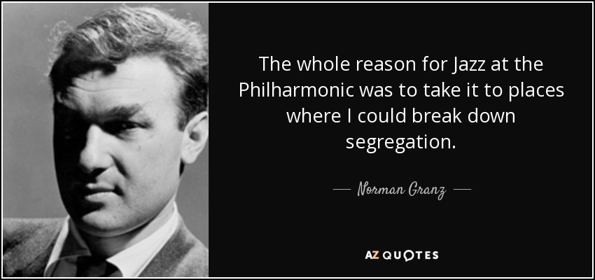 The whole reason for Jazz at the Philharmonic was to take it to places where I could break down segregation. - Norman Granz