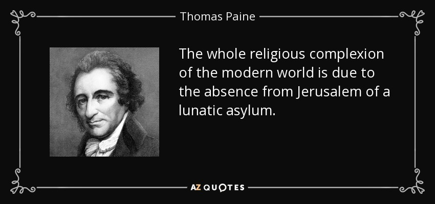 The whole religious complexion of the modern world is due to the absence from Jerusalem of a lunatic asylum. - Thomas Paine