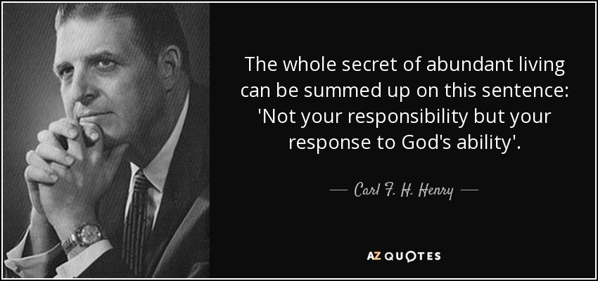 The whole secret of abundant living can be summed up on this sentence: 'Not your responsibility but your response to God's ability'. - Carl F. H. Henry