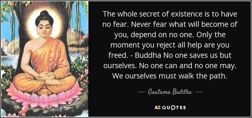 The whole secret of existence is to have no fear. Never fear what will become of you, depend on no one. Only the moment you reject all help are you freed. - Buddha No one saves us but ourselves. No one can and no one may. We ourselves must walk the path. - Gautama Buddha
