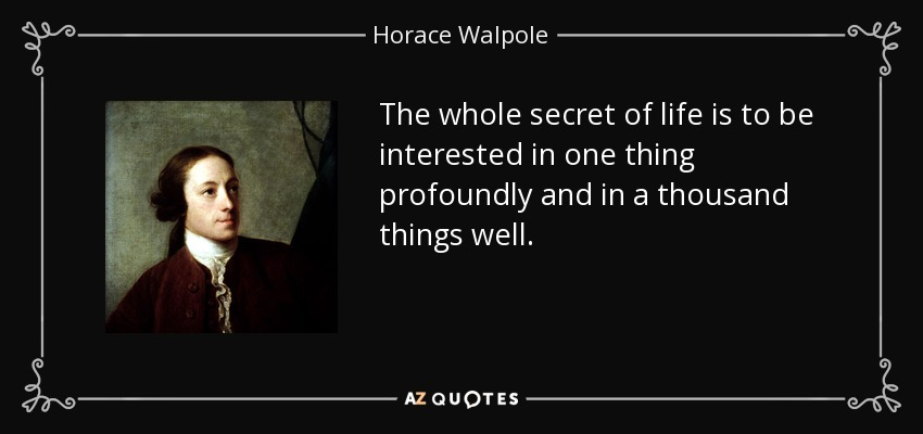 The whole secret of life is to be interested in one thing profoundly and in a thousand things well. - Horace Walpole