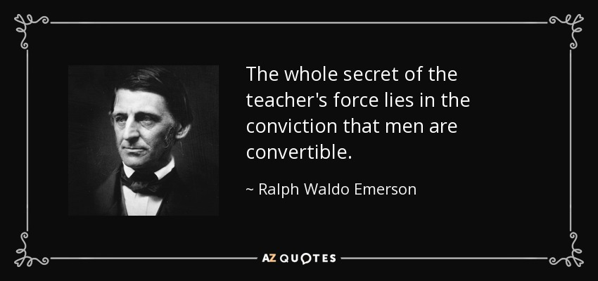 The whole secret of the teacher's force lies in the conviction that men are convertible. - Ralph Waldo Emerson