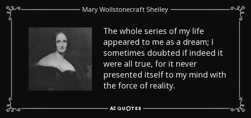 The whole series of my life appeared to me as a dream; I sometimes doubted if indeed it were all true, for it never presented itself to my mind with the force of reality. - Mary Wollstonecraft Shelley