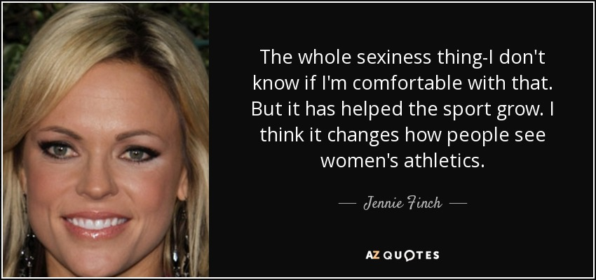 The whole sexiness thing-I don't know if I'm comfortable with that. But it has helped the sport grow. I think it changes how people see women's athletics. - Jennie Finch