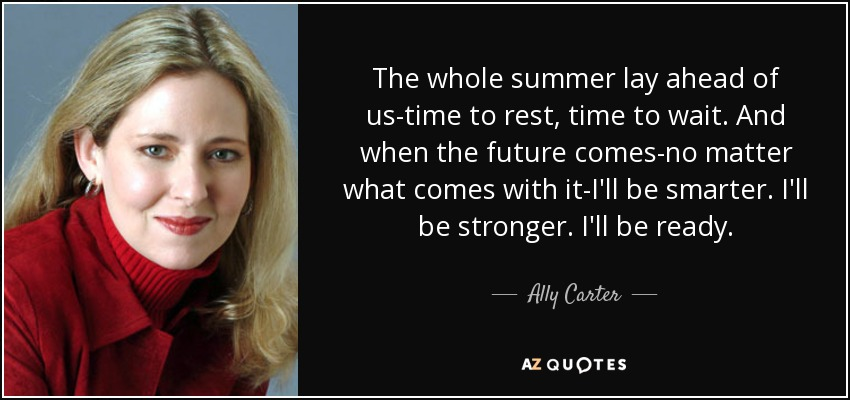The whole summer lay ahead of us-time to rest, time to wait. And when the future comes-no matter what comes with it-I'll be smarter. I'll be stronger. I'll be ready. - Ally Carter