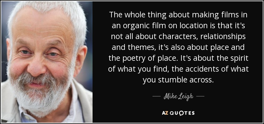 The whole thing about making films in an organic film on location is that it's not all about characters, relationships and themes, it's also about place and the poetry of place. It's about the spirit of what you find, the accidents of what you stumble across. - Mike Leigh