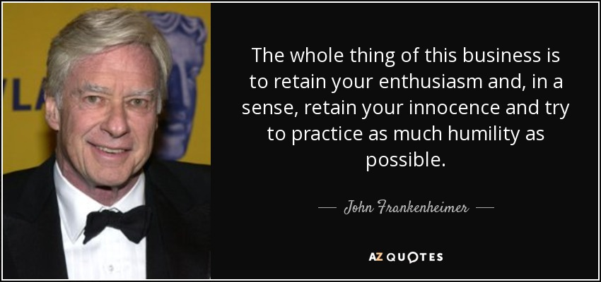 The whole thing of this business is to retain your enthusiasm and, in a sense, retain your innocence and try to practice as much humility as possible. - John Frankenheimer