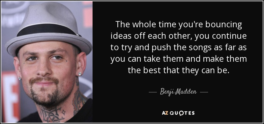 The whole time you're bouncing ideas off each other, you continue to try and push the songs as far as you can take them and make them the best that they can be. - Benji Madden