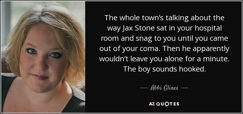 The whole town's talking about the way Jax Stone sat in your hospital room and snag to you until you came out of your coma. Then he apparently wouldn't leave you alone for a minute. The boy sounds hooked. - Abbi Glines