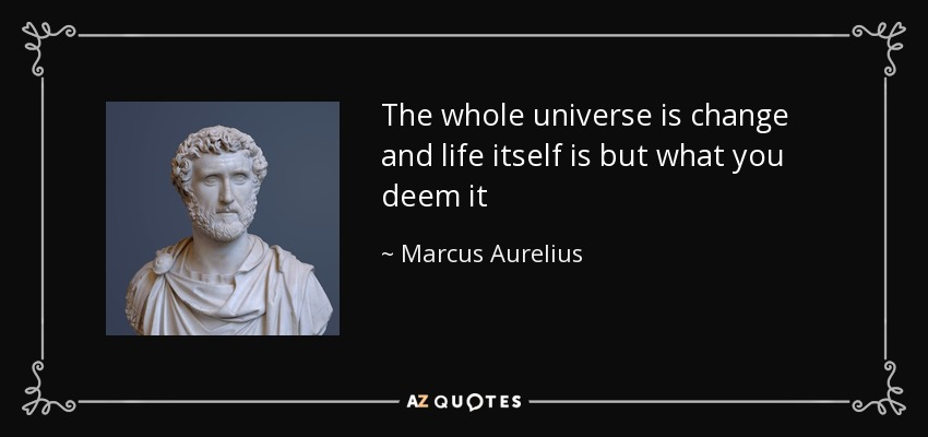 The whole universe is change and life itself is but what you deem it - Marcus Aurelius