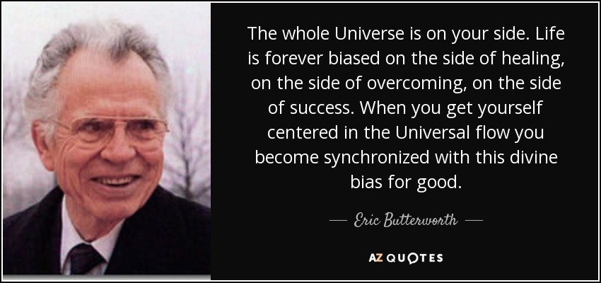 The whole Universe is on your side. Life is forever biased on the side of healing, on the side of overcoming, on the side of success. When you get yourself centered in the Universal flow you become synchronized with this divine bias for good. - Eric Butterworth