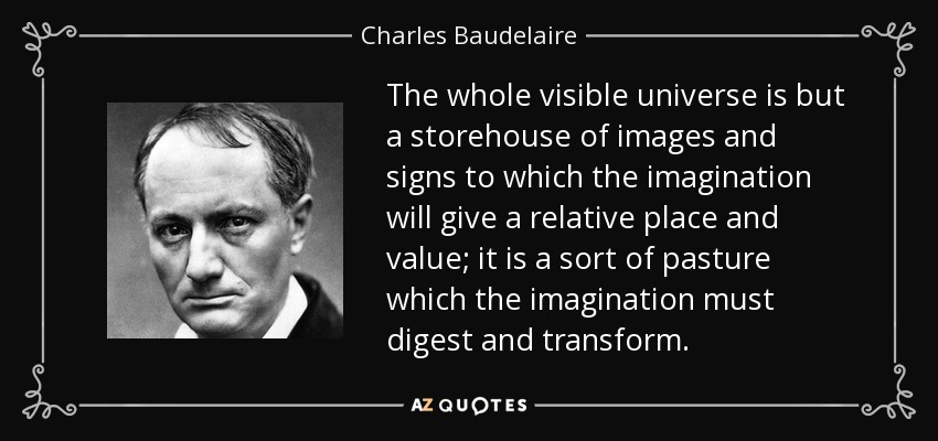 The whole visible universe is but a storehouse of images and signs to which the imagination will give a relative place and value; it is a sort of pasture which the imagination must digest and transform. - Charles Baudelaire