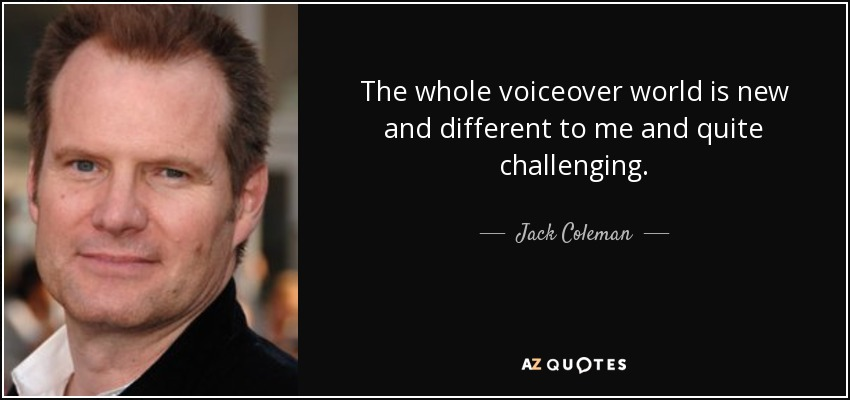 The whole voiceover world is new and different to me and quite challenging. - Jack Coleman