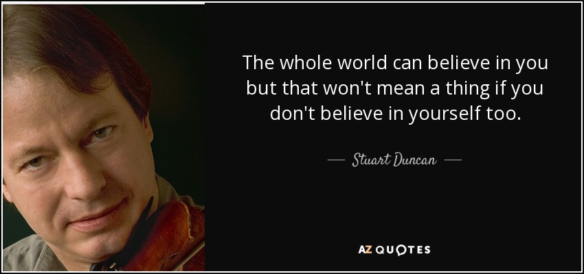The whole world can believe in you but that won't mean a thing if you don't believe in yourself too. - Stuart Duncan