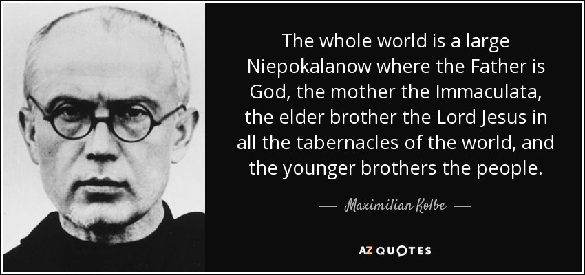 The whole world is a large Niepokalanow where the Father is God, the mother the Immaculata, the elder brother the Lord Jesus in all the tabernacles of the world, and the younger brothers the people. - Maximilian Kolbe