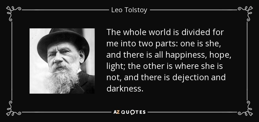 The whole world is divided for me into two parts: one is she, and there is all happiness, hope, light; the other is where she is not, and there is dejection and darkness... - Leo Tolstoy