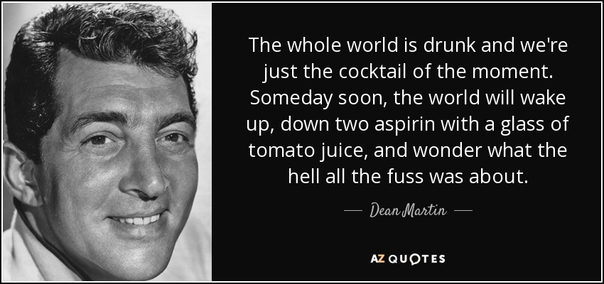 The whole world is drunk and we're just the cocktail of the moment. Someday soon, the world will wake up, down two aspirin with a glass of tomato juice, and wonder what the hell all the fuss was about. - Dean Martin