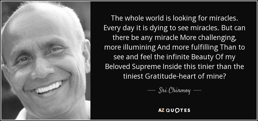 The whole world is looking for miracles. Every day it is dying to see miracles. But can there be any miracle More challenging, more illumining And more fulfilling Than to see and feel the infinite Beauty Of my Beloved Supreme Inside this tinier than the tiniest Gratitude-heart of mine? - Sri Chinmoy