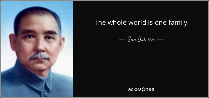 The whole world is one family. - Sun Yat-sen