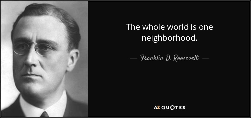 The whole world is one neighborhood. - Franklin D. Roosevelt