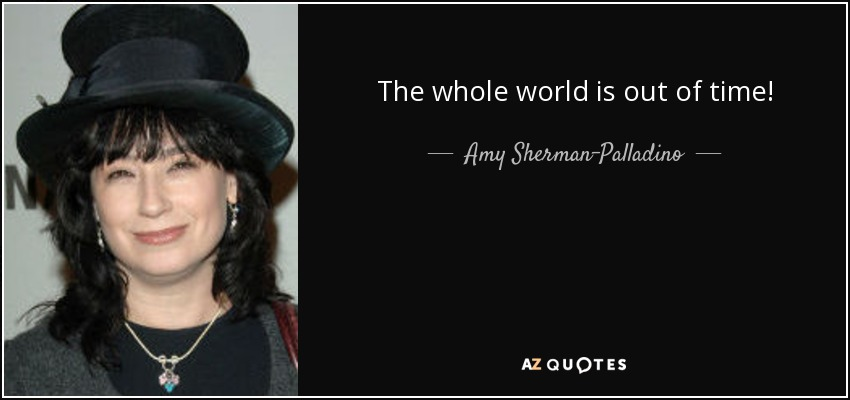 The whole world is out of time! - Amy Sherman-Palladino