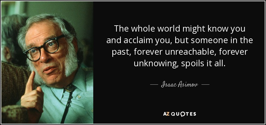 The whole world might know you and acclaim you, but someone in the past, forever unreachable, forever unknowing, spoils it all. - Isaac Asimov