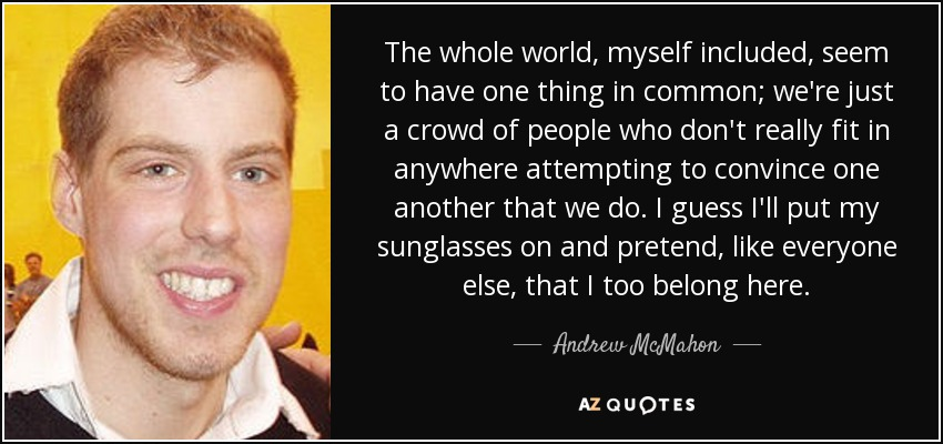 The whole world, myself included, seem to have one thing in common; we're just a crowd of people who don't really fit in anywhere attempting to convince one another that we do. I guess I'll put my sunglasses on and pretend, like everyone else, that I too belong here. - Andrew McMahon