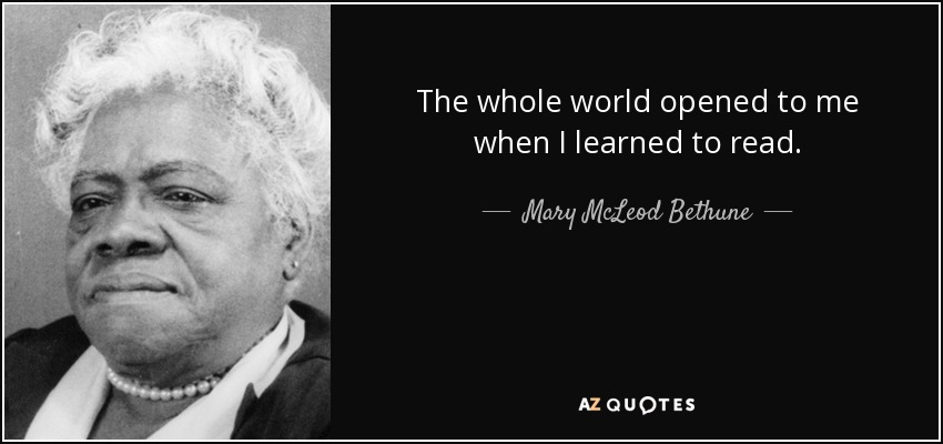 The whole world opened to me when I learned to read. - Mary McLeod Bethune