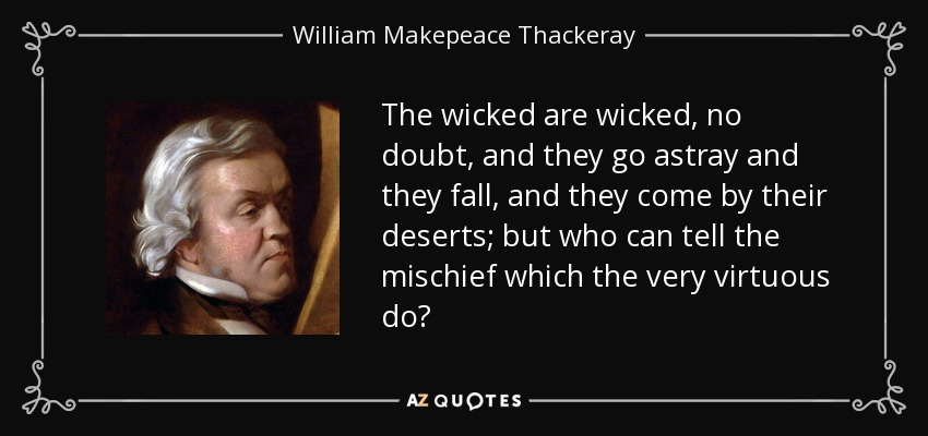 The wicked are wicked, no doubt, and they go astray and they fall, and they come by their deserts; but who can tell the mischief which the very virtuous do? - William Makepeace Thackeray