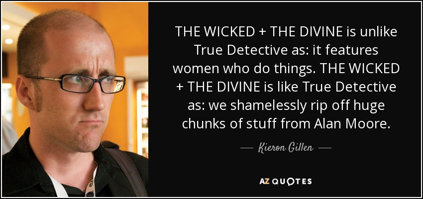 THE WICKED + THE DIVINE is unlike True Detective as: it features women who do things. THE WICKED + THE DIVINE is like True Detective as: we shamelessly rip off huge chunks of stuff from Alan Moore. - Kieron Gillen