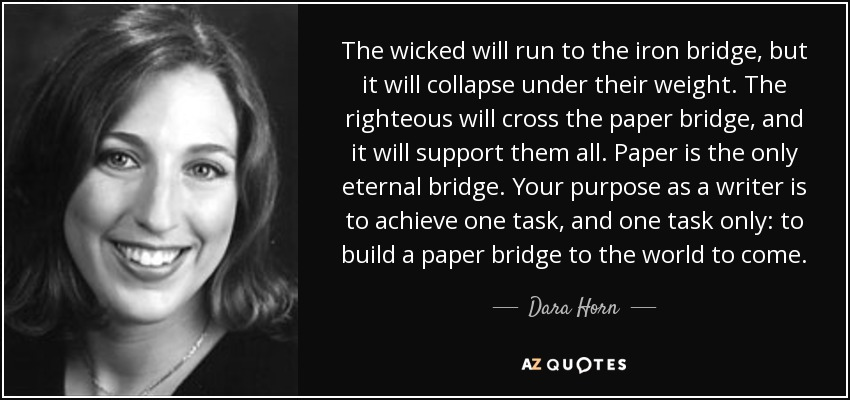 The wicked will run to the iron bridge, but it will collapse under their weight. The righteous will cross the paper bridge, and it will support them all. Paper is the only eternal bridge. Your purpose as a writer is to achieve one task, and one task only: to build a paper bridge to the world to come. - Dara Horn