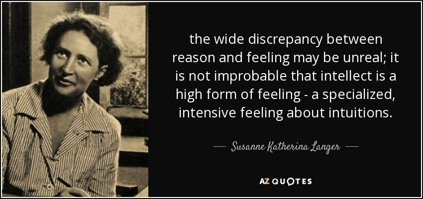 the wide discrepancy between reason and feeling may be unreal; it is not improbable that intellect is a high form of feeling - a specialized, intensive feeling about intuitions. - Susanne Katherina Langer