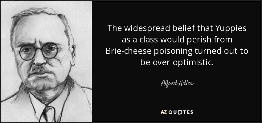 The widespread belief that Yuppies as a class would perish from Brie-cheese poisoning turned out to be over-optimistic. - Alfred Adler