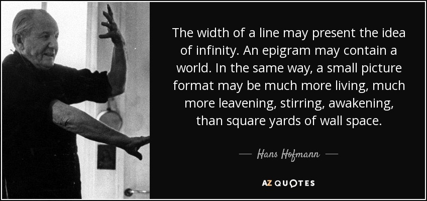 The width of a line may present the idea of infinity. An epigram may contain a world. In the same way, a small picture format may be much more living, much more leavening, stirring, awakening, than square yards of wall space. - Hans Hofmann