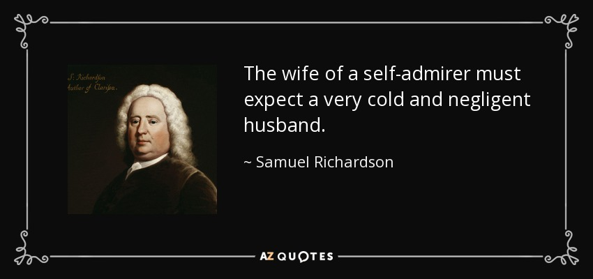 The wife of a self-admirer must expect a very cold and negligent husband. - Samuel Richardson