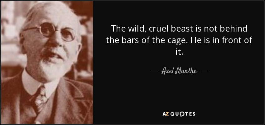 The wild, cruel beast is not behind the bars of the cage. He is in front of it. - Axel Munthe
