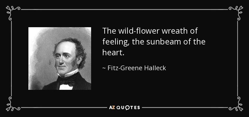 The wild-flower wreath of feeling, the sunbeam of the heart. - Fitz-Greene Halleck