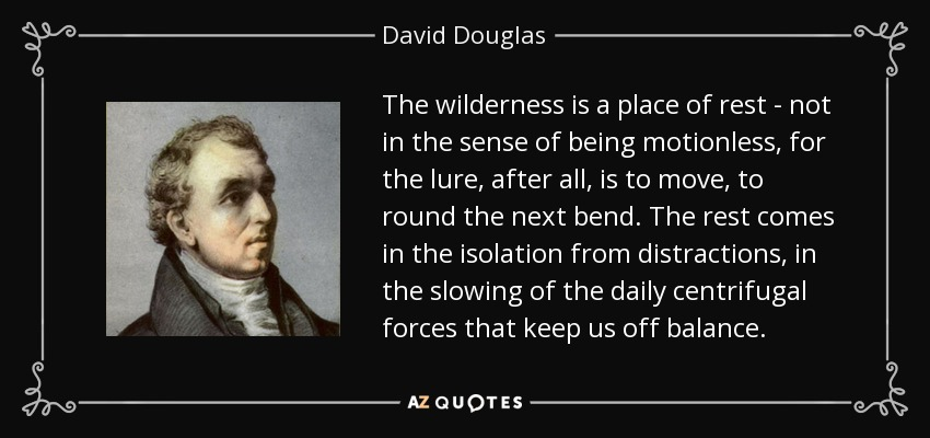 The wilderness is a place of rest - not in the sense of being motionless, for the lure, after all, is to move, to round the next bend. The rest comes in the isolation from distractions, in the slowing of the daily centrifugal forces that keep us off balance. - David Douglas