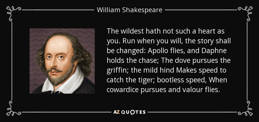 The wildest hath not such a heart as you. Run when you will, the story shall be changed: Apollo flies, and Daphne holds the chase; The dove pursues the griffin; the mild hind Makes speed to catch the tiger; bootless speed, When cowardice pursues and valour flies. - William Shakespeare