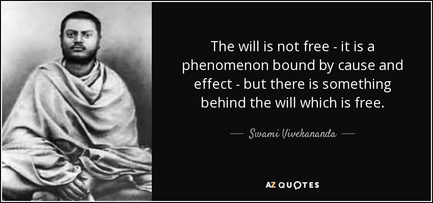 The will is not free - it is a phenomenon bound by cause and effect - but there is something behind the will which is free. - Swami Vivekananda