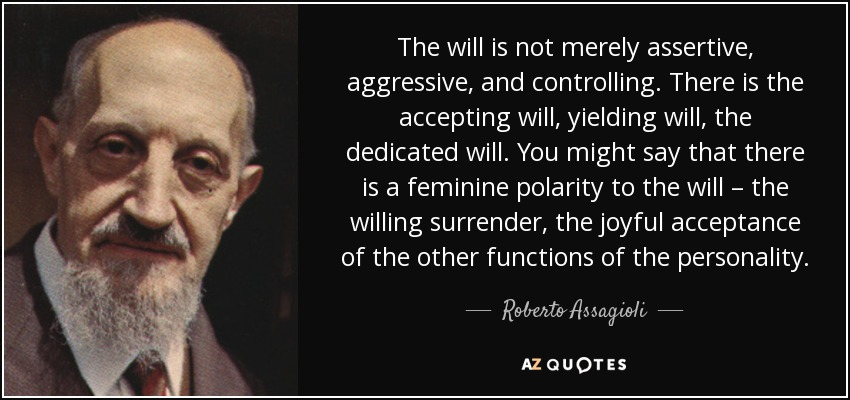 The will is not merely assertive, aggressive, and controlling. There is the accepting will, yielding will, the dedicated will. You might say that there is a feminine polarity to the will – the willing surrender, the joyful acceptance of the other functions of the personality. - Roberto Assagioli