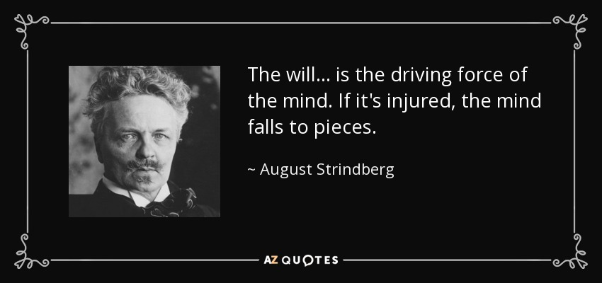 The will ... is the driving force of the mind. If it's injured, the mind falls to pieces. - August Strindberg