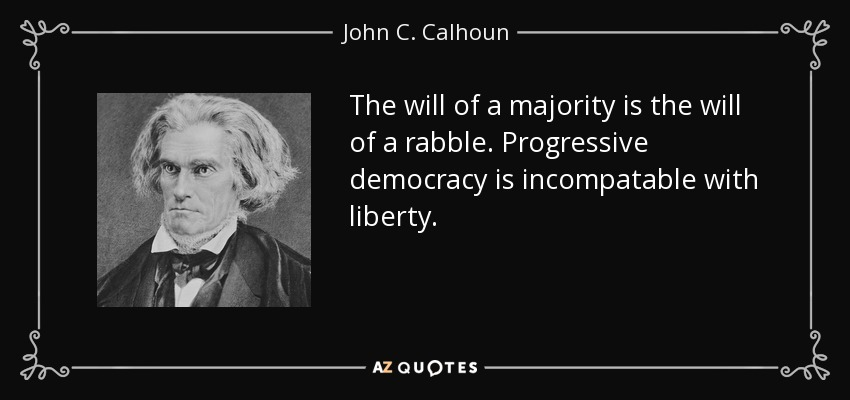 The will of a majority is the will of a rabble. Progressive democracy is incompatable with liberty. - John C. Calhoun