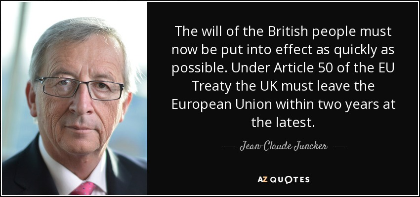 The will of the British people must now be put into effect as quickly as possible. Under Article 50 of the EU Treaty the UK must leave the European Union within two years at the latest. - Jean-Claude Juncker