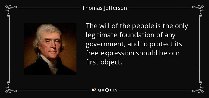 The will of the people is the only legitimate foundation of any government, and to protect its free expression should be our first object. - Thomas Jefferson