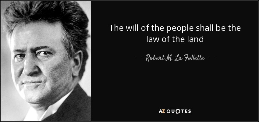 The will of the people shall be the law of the land - Robert M. La Follette, Sr.