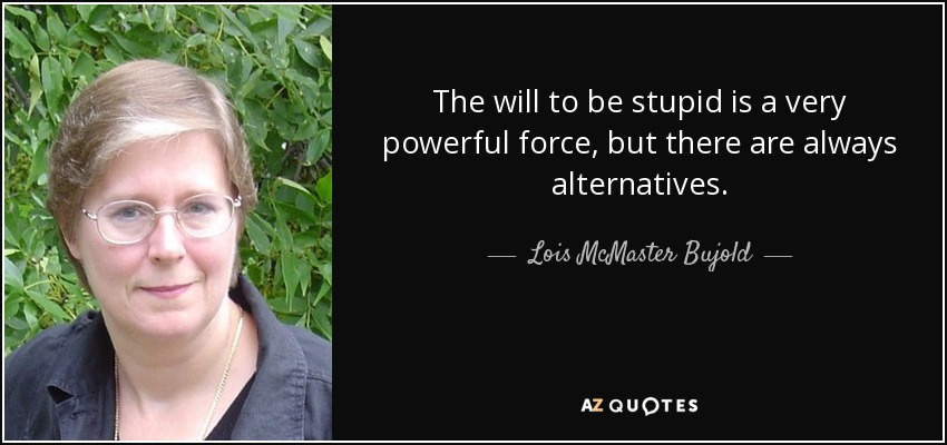 The will to be stupid is a very powerful force, but there are always alternatives. - Lois McMaster Bujold
