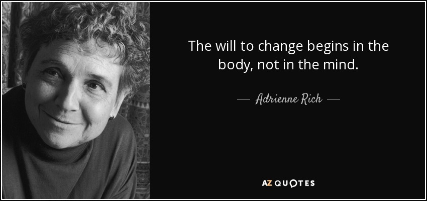 The will to change begins in the body, not in the mind. - Adrienne Rich